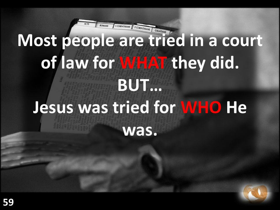 Most people are tried in a court of law for WHAT they did. BUT… Jesus was tried for WHO He was. 59