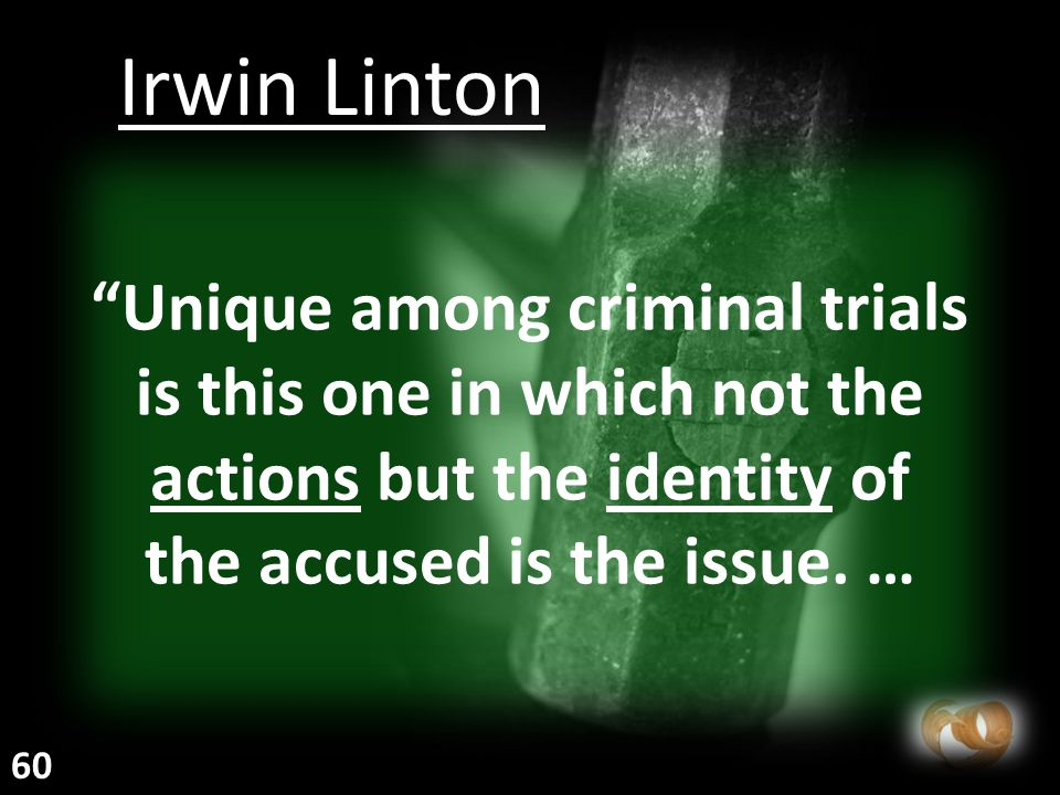 """""""Unique among criminal trials is this one in which not the actions but the identity of the accused is the issue. … Irwin Linton 60"""