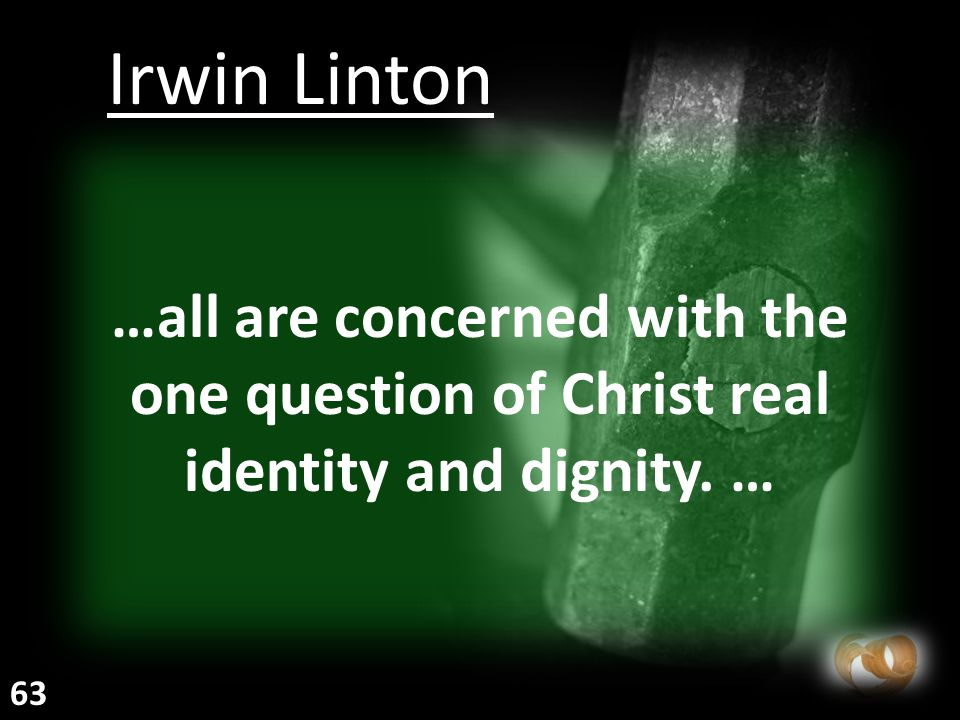 …all are concerned with the one question of Christ real identity and dignity. … Irwin Linton 63