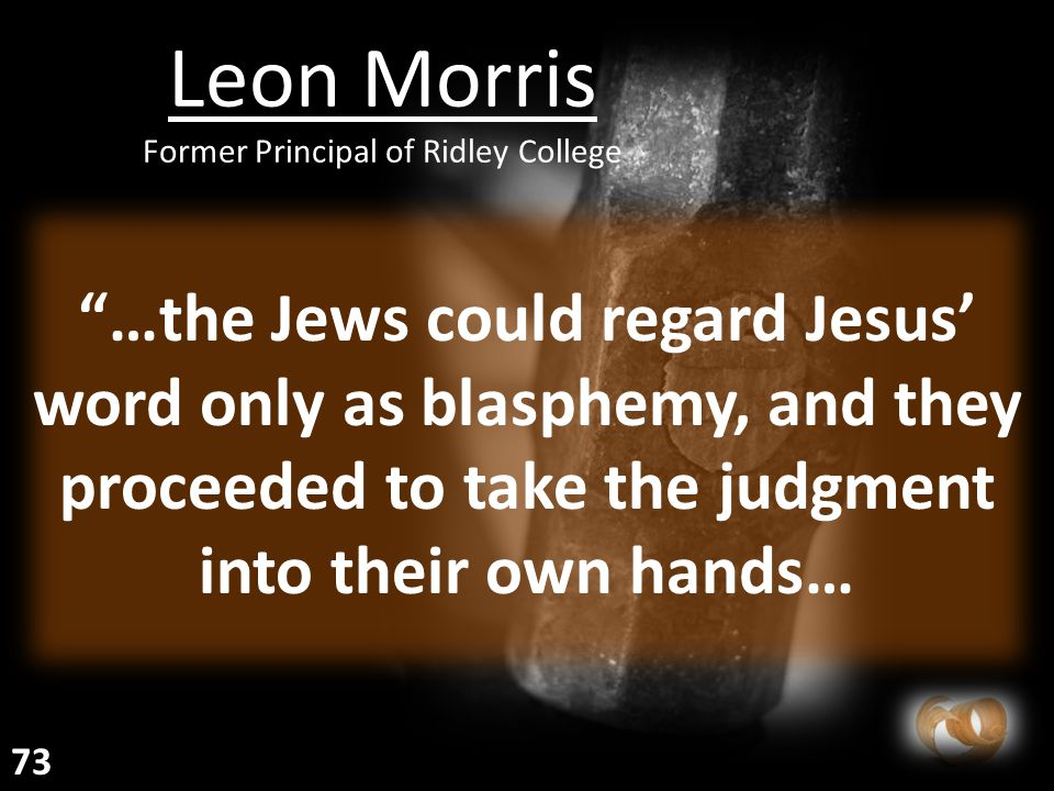 Leon Morris Former Principal of Ridley College …the Jews could regard Jesus' word only as blasphemy, and they proceeded to take the judgment into their own hands… 73