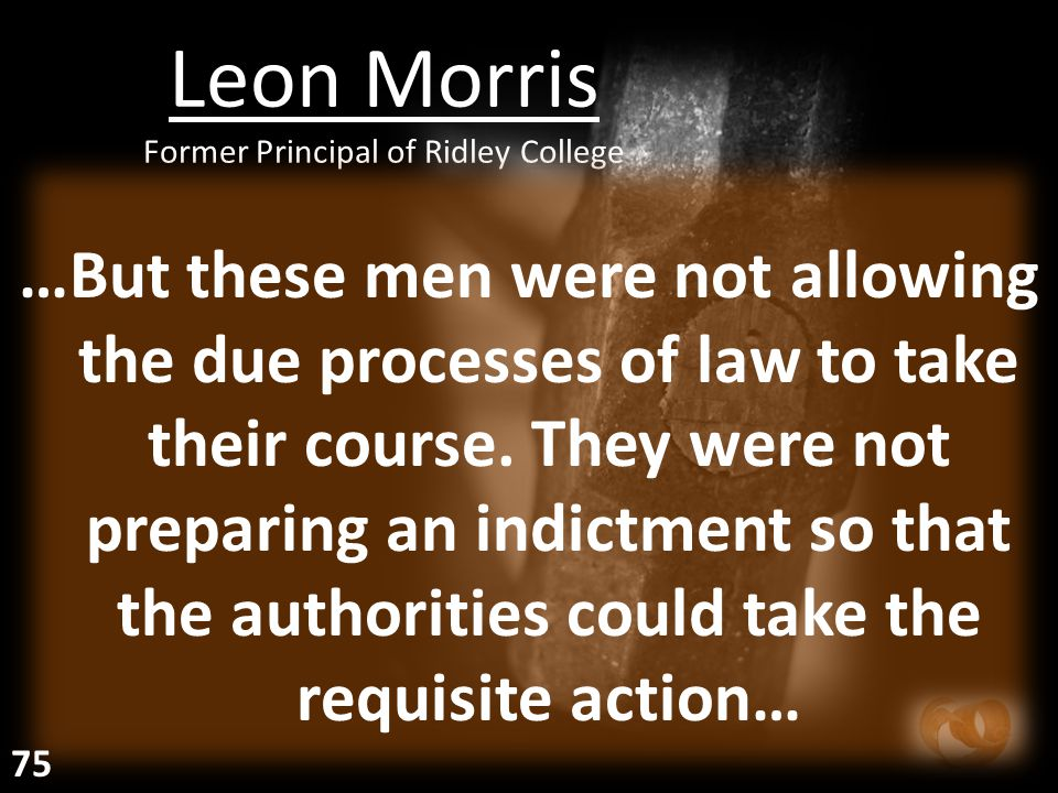 Leon Morris Former Principal of Ridley College …But these men were not allowing the due processes of law to take their course. They were not preparing
