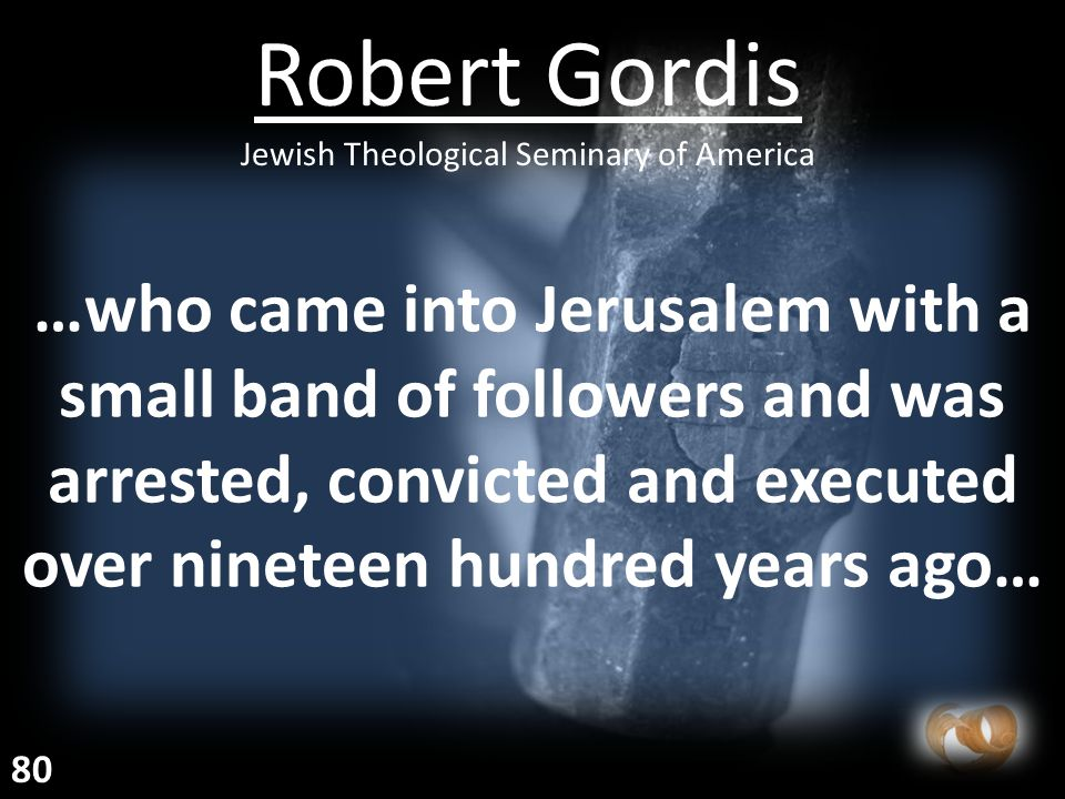 …who came into Jerusalem with a small band of followers and was arrested, convicted and executed over nineteen hundred years ago… Robert Gordis Jewish Theological Seminary of America 80