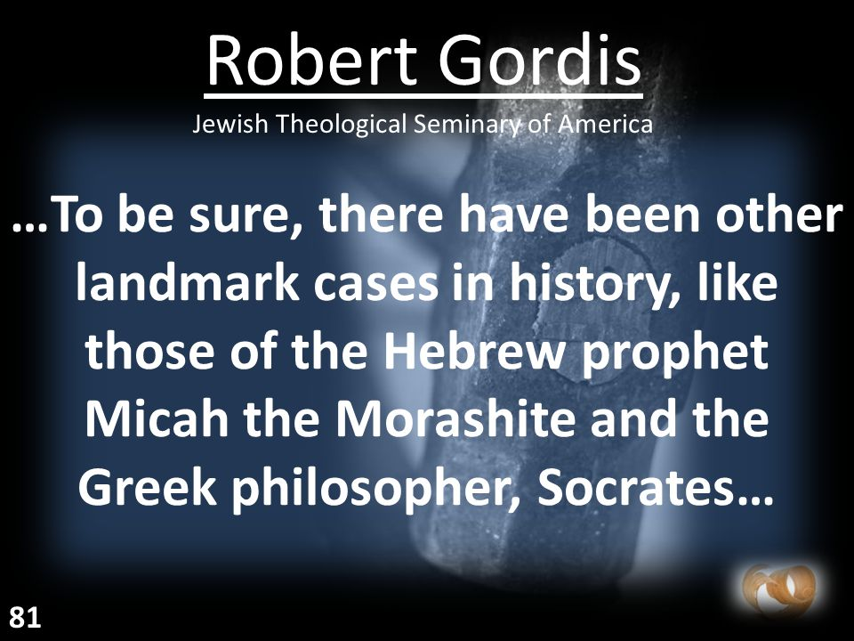 …To be sure, there have been other landmark cases in history, like those of the Hebrew prophet Micah the Morashite and the Greek philosopher, Socrates… Robert Gordis Jewish Theological Seminary of America 81