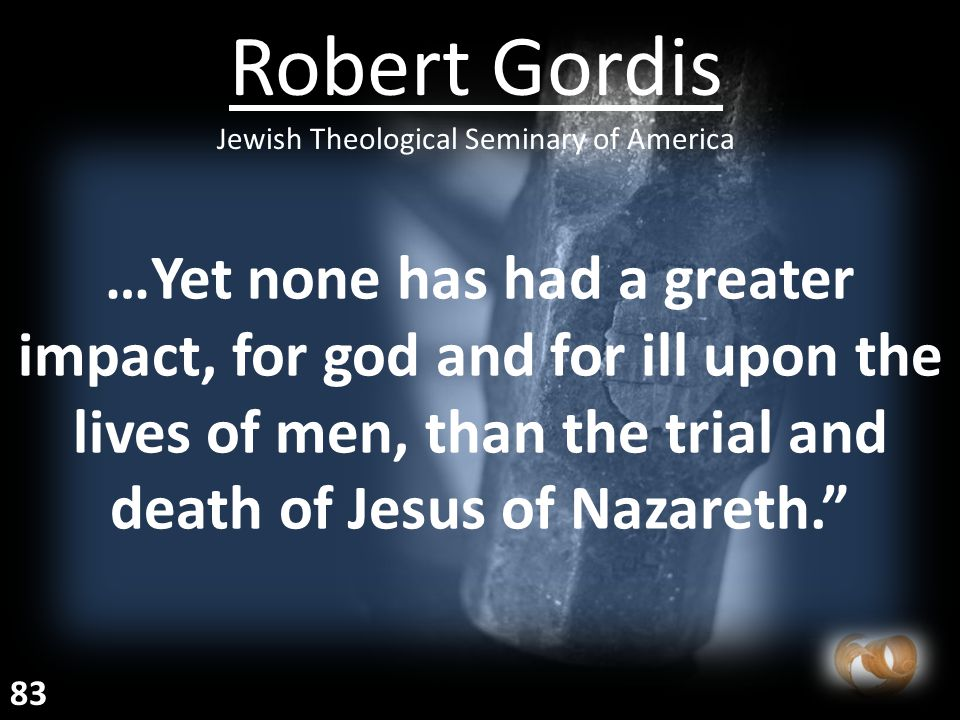 …Yet none has had a greater impact, for god and for ill upon the lives of men, than the trial and death of Jesus of Nazareth. Robert Gordis Jewish Theological Seminary of America 83