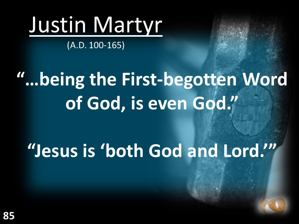 """""""…being the First-begotten Word of God, is even God."""" """"Jesus is 'both God and Lord.'"""" Justin Martyr (A.D. 100-165) 85"""