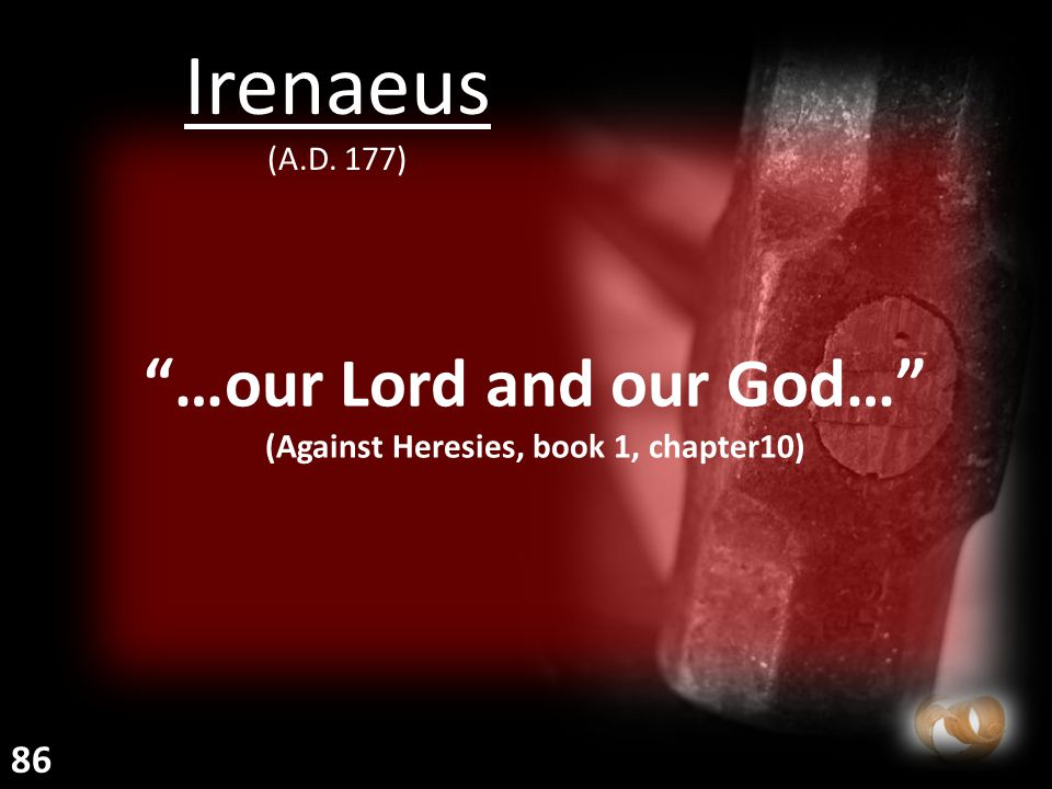 """""""…our Lord and our God…"""" (Against Heresies, book 1, chapter10) Irenaeus (A.D. 177) 86"""