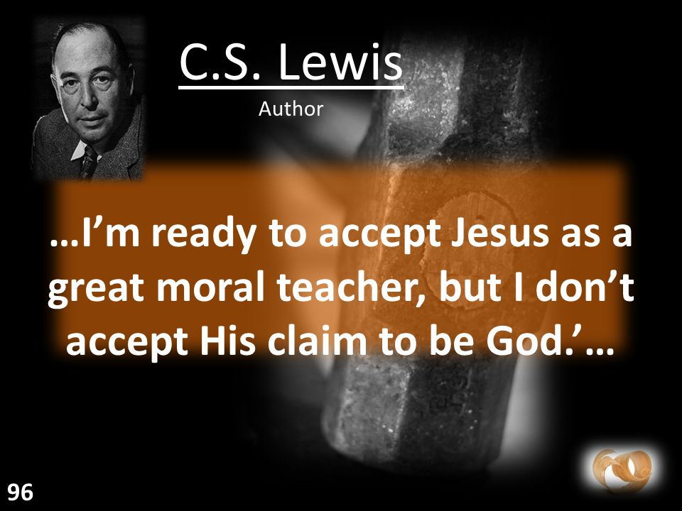 …I'm ready to accept Jesus as a great moral teacher, but I don't accept His claim to be God.'… C.S.