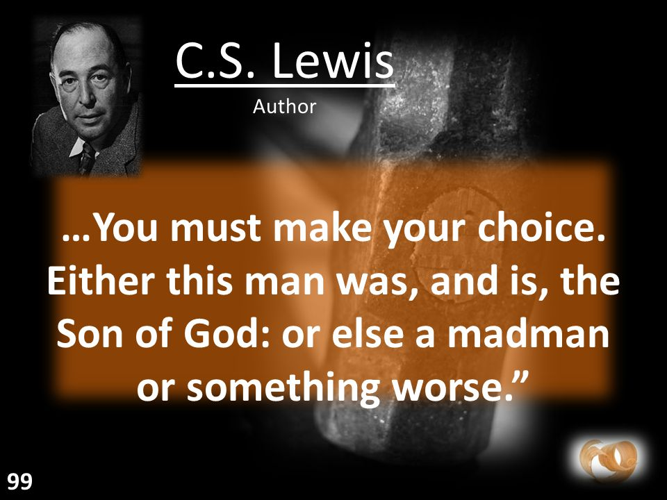 """…You must make your choice. Either this man was, and is, the Son of God: or else a madman or something worse."""" C.S. Lewis Author 99"""