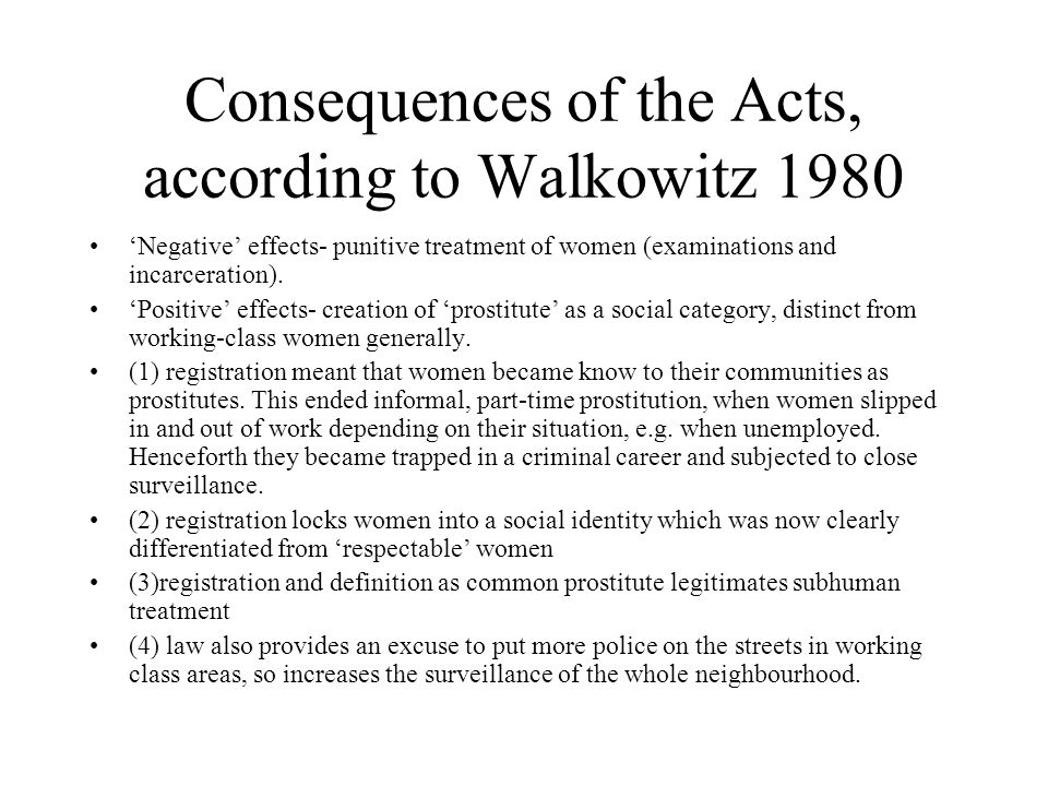 Consequences of the Acts, according to Walkowitz 1980 'Negative' effects- punitive treatment of women (examinations and incarceration). 'Positive' eff