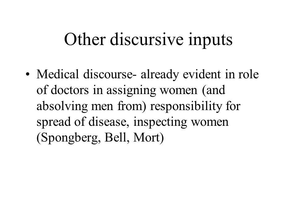 Other discursive inputs Medical discourse- already evident in role of doctors in assigning women (and absolving men from) responsibility for spread of disease, inspecting women (Spongberg, Bell, Mort)