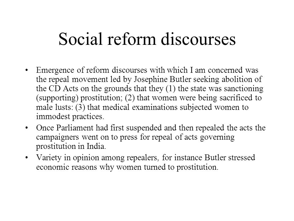 Social reform discourses Emergence of reform discourses with which I am concerned was the repeal movement led by Josephine Butler seeking abolition of the CD Acts on the grounds that they (1) the state was sanctioning (supporting) prostitution; (2) that women were being sacrificed to male lusts: (3) that medical examinations subjected women to immodest practices.