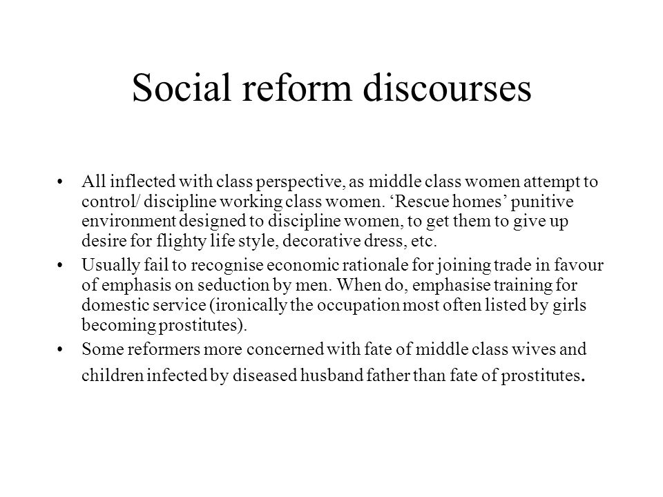 Social reform discourses All inflected with class perspective, as middle class women attempt to control/ discipline working class women. 'Rescue homes