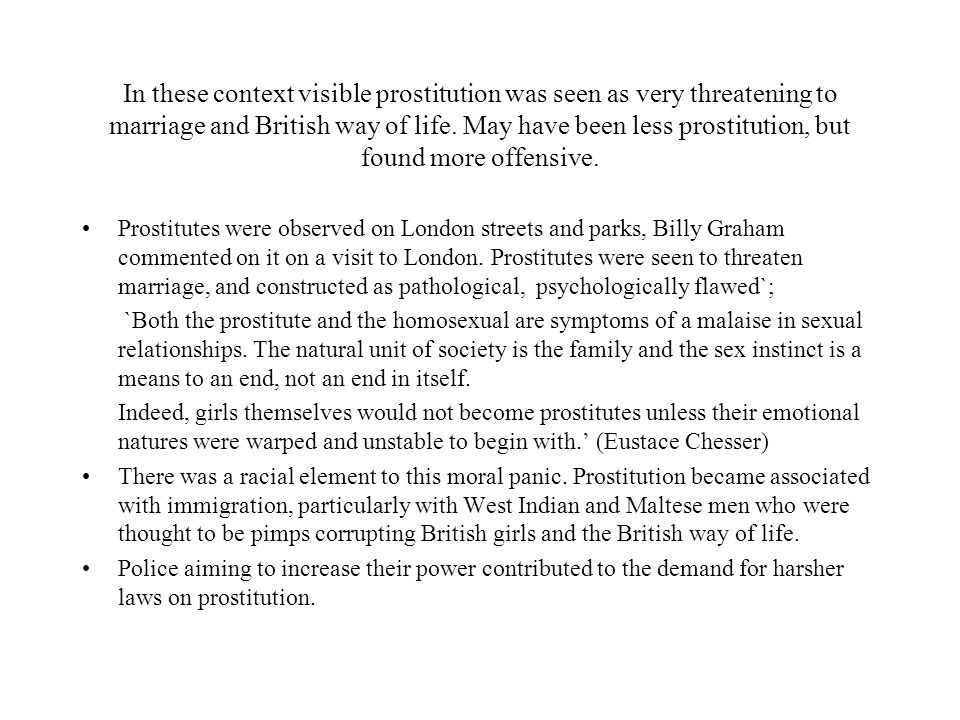 In these context visible prostitution was seen as very threatening to marriage and British way of life. May have been less prostitution, but found mor