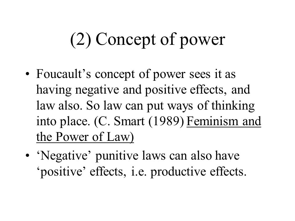 (2) Concept of power Foucault's concept of power sees it as having negative and positive effects, and law also. So law can put ways of thinking into p