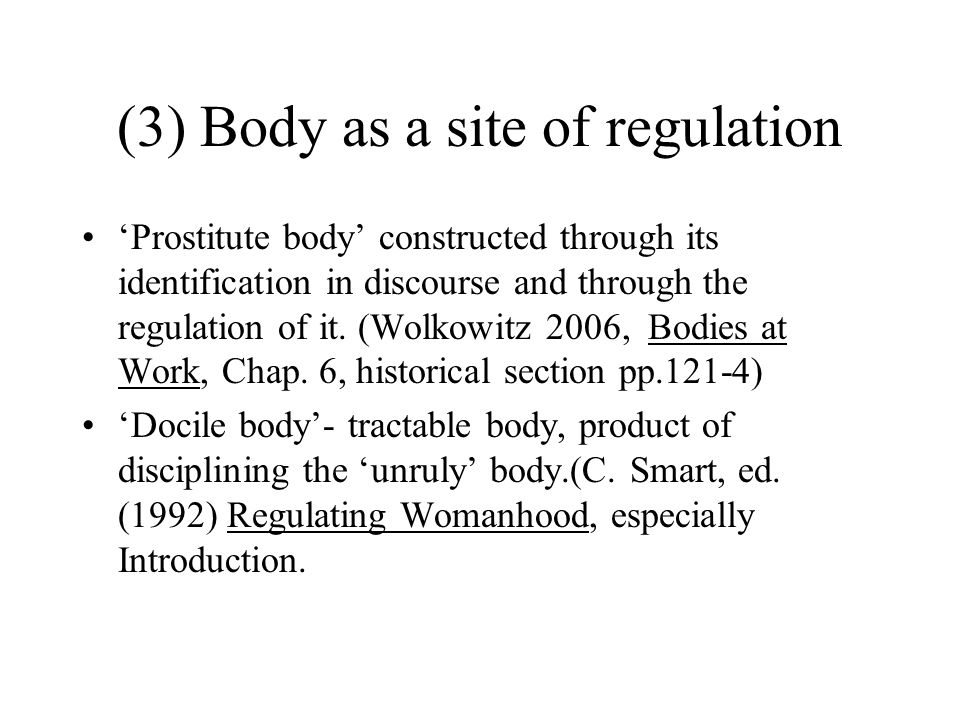 (3) Body as a site of regulation 'Prostitute body' constructed through its identification in discourse and through the regulation of it. (Wolkowitz 20