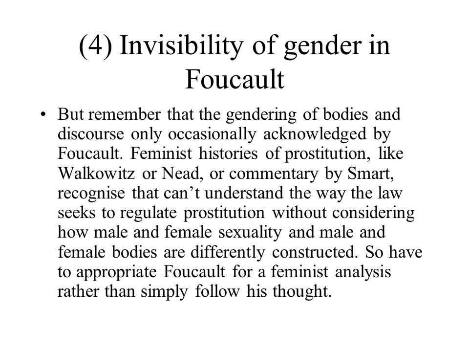 (4) Invisibility of gender in Foucault But remember that the gendering of bodies and discourse only occasionally acknowledged by Foucault. Feminist hi