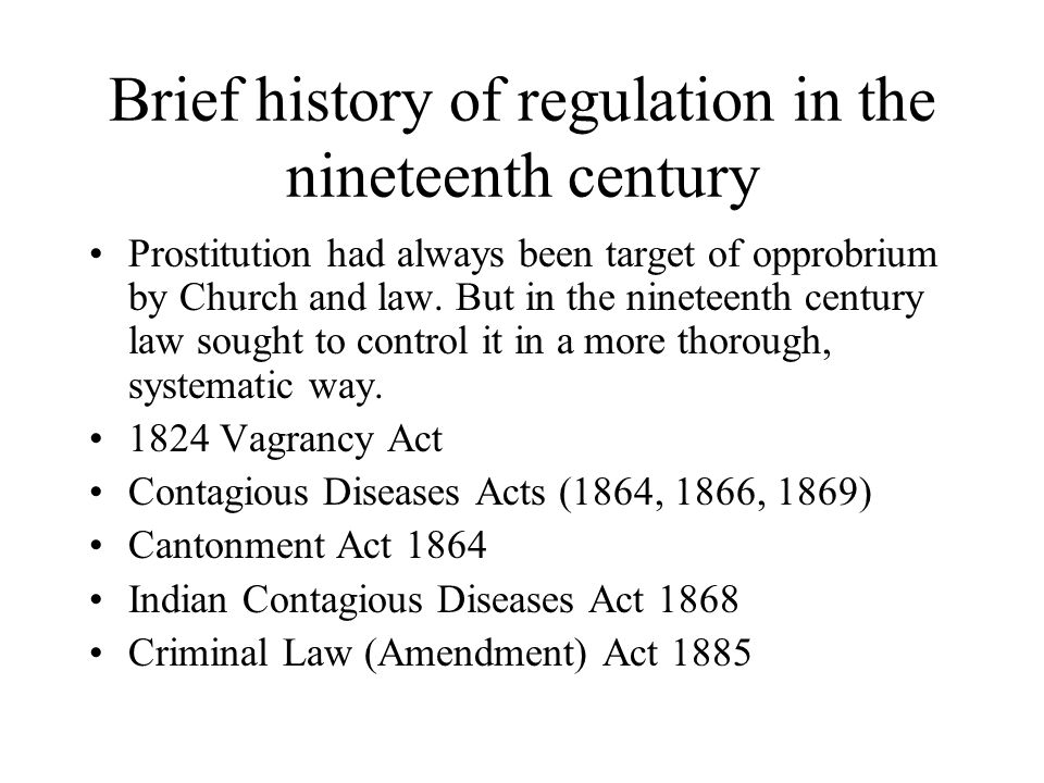 Brief history of regulation in the nineteenth century Prostitution had always been target of opprobrium by Church and law. But in the nineteenth centu