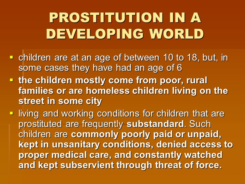 PROSTITUTION IN A DEVELOPING WORLD  children are at an age of between 10 to 18, but, in some cases they have had an age of 6  the children mostly come from poor, rural families or are homeless children living on the street in some city  living and working conditions for children that are prostituted are frequently substandard.