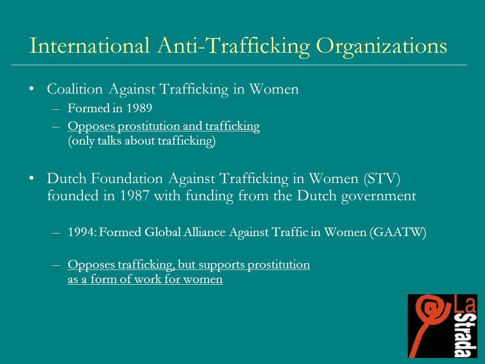 International Anti-Trafficking Organizations Coalition Against Trafficking in Women –Formed in 1989 –Opposes prostitution and trafficking (only talks about trafficking) Dutch Foundation Against Trafficking in Women (STV) founded in 1987 with funding from the Dutch government –1994: Formed Global Alliance Against Traffic in Women (GAATW) –Opposes trafficking, but supports prostitution as a form of work for women