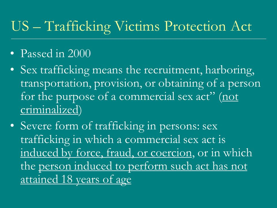 US – Trafficking Victims Protection Act Passed in 2000 Sex trafficking means the recruitment, harboring, transportation, provision, or obtaining of a person for the purpose of a commercial sex act (not criminalized) Severe form of trafficking in persons: sex trafficking in which a commercial sex act is induced by force, fraud, or coercion, or in which the person induced to perform such act has not attained 18 years of age