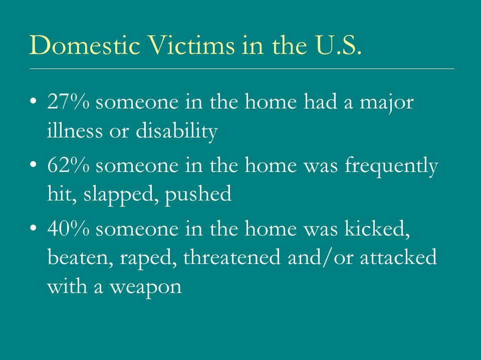 Domestic Victims in the U.S. 27% someone in the home had a major illness or disability 62% someone in the home was frequently hit, slapped, pushed 40%