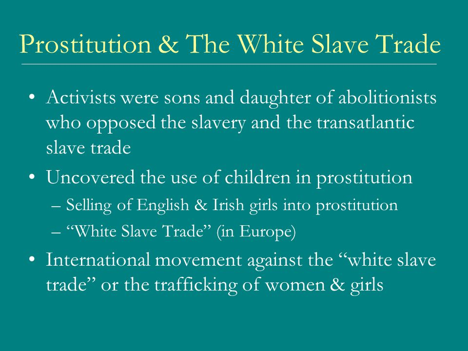 Prostitution & The White Slave Trade Activists were sons and daughter of abolitionists who opposed the slavery and the transatlantic slave trade Uncovered the use of children in prostitution –Selling of English & Irish girls into prostitution – White Slave Trade (in Europe) International movement against the white slave trade or the trafficking of women & girls