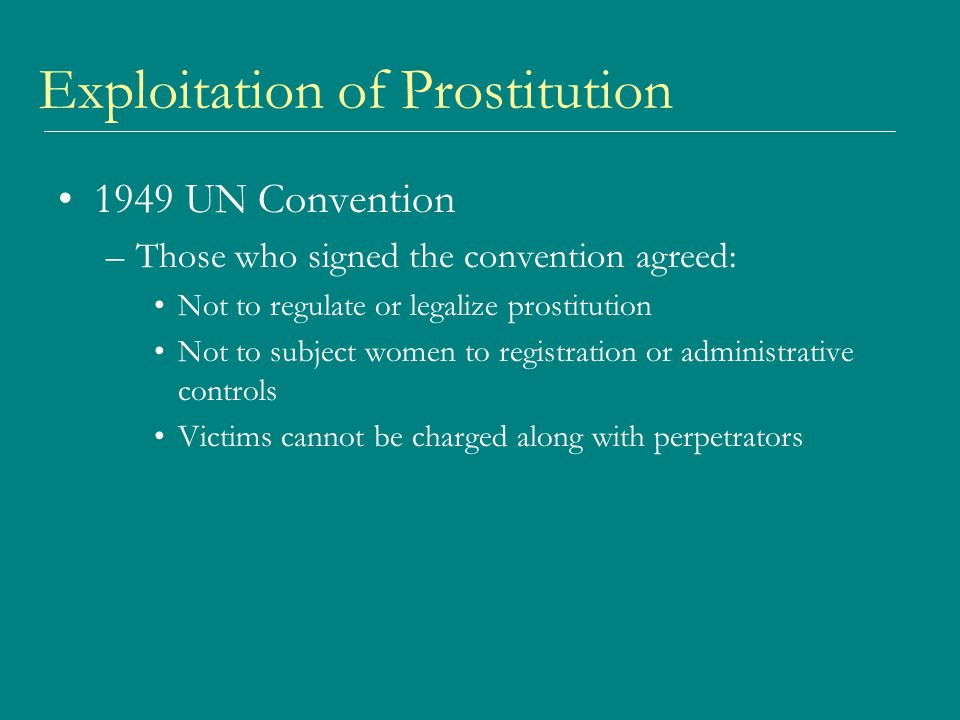 Exploitation of Prostitution 1949 UN Convention –Those who signed the convention agreed: Not to regulate or legalize prostitution Not to subject women to registration or administrative controls Victims cannot be charged along with perpetrators