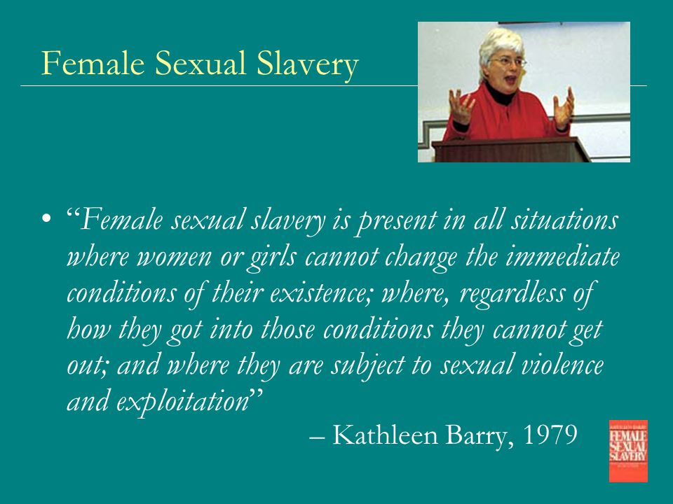 Female Sexual Slavery Female sexual slavery is present in all situations where women or girls cannot change the immediate conditions of their existence; where, regardless of how they got into those conditions they cannot get out; and where they are subject to sexual violence and exploitation – Kathleen Barry, 1979