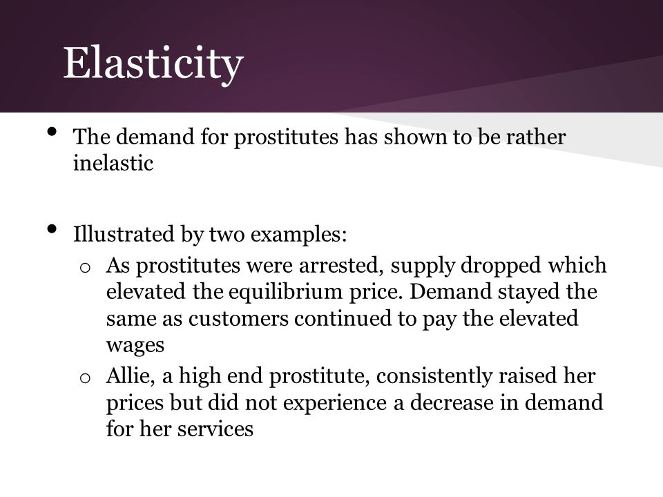 Elasticity The demand for prostitutes has shown to be rather inelastic Illustrated by two examples: o As prostitutes were arrested, supply dropped whi