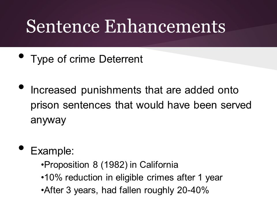 Sentence Enhancements Type of crime Deterrent Increased punishments that are added onto prison sentences that would have been served anyway Example: P