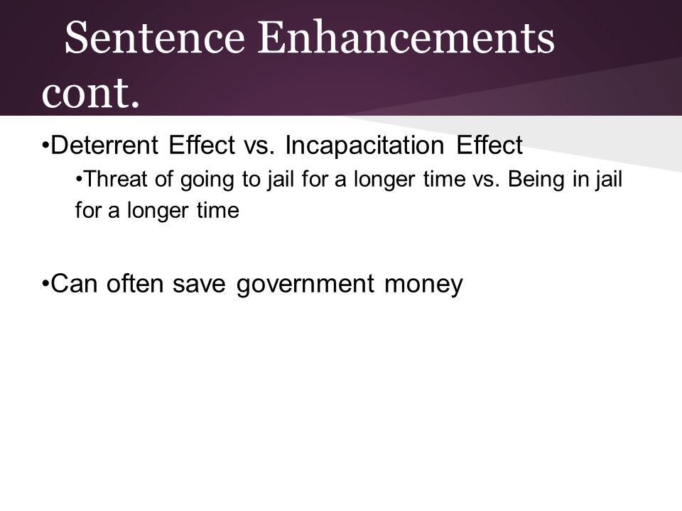 Sentence Enhancements cont. Deterrent Effect vs. Incapacitation Effect Threat of going to jail for a longer time vs. Being in jail for a longer time C