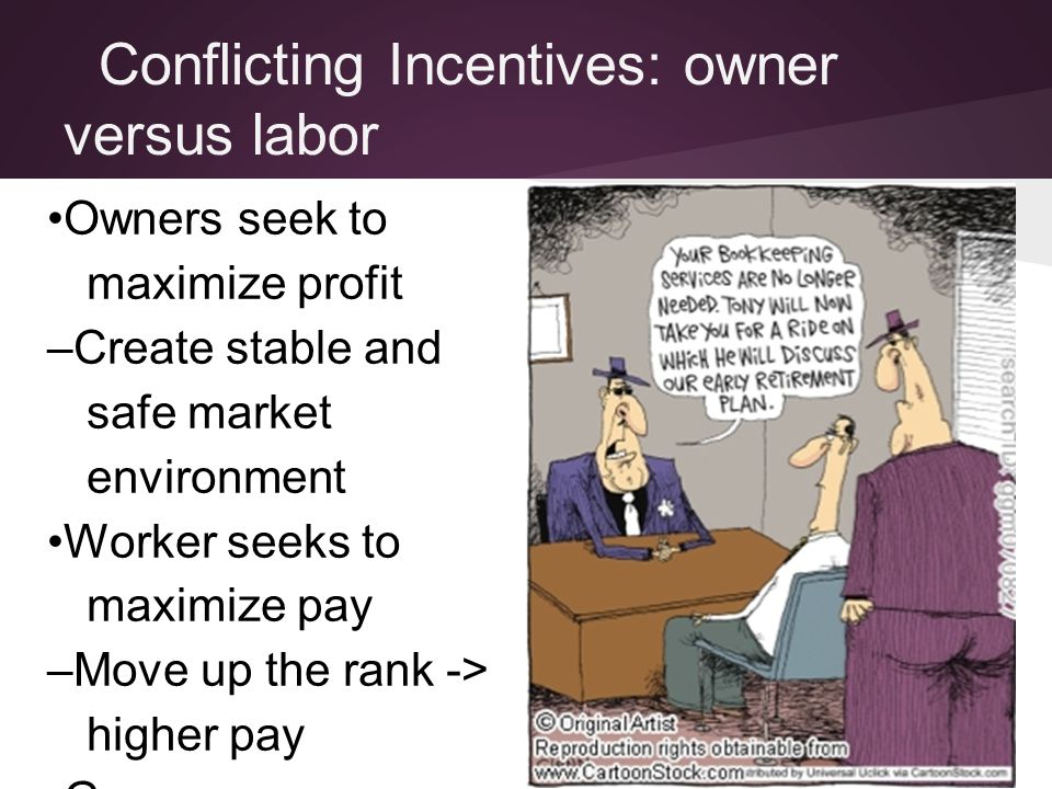 Conflicting Incentives: owner versus labor Owners seek to maximize profit –Create stable and safe market environment Worker seeks to maximize pay –Mov