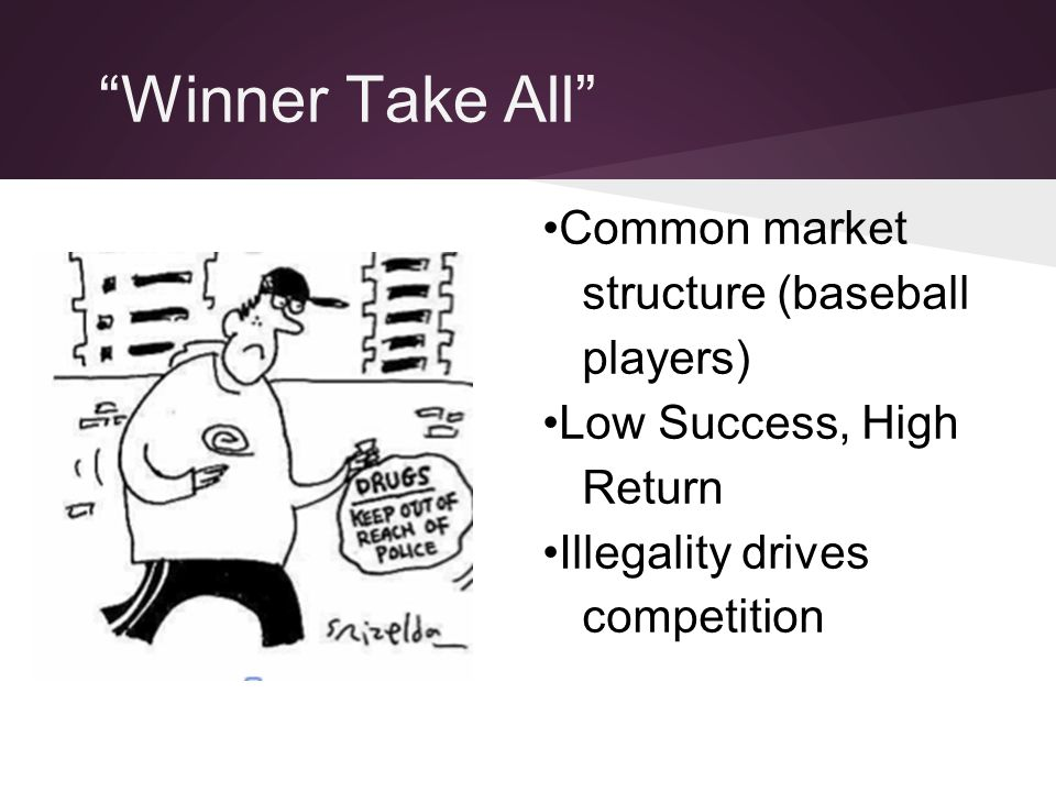 """Winner Take All"" Common market structure (baseball players) Low Success, High Return Illegality drives competition"