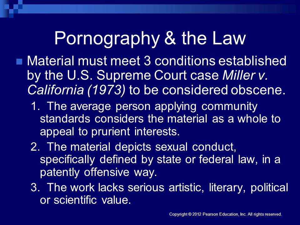 Copyright © 2012 Pearson Education, Inc. All rights reserved. Pornography & the Law Material must meet 3 conditions established by the U.S. Supreme Co