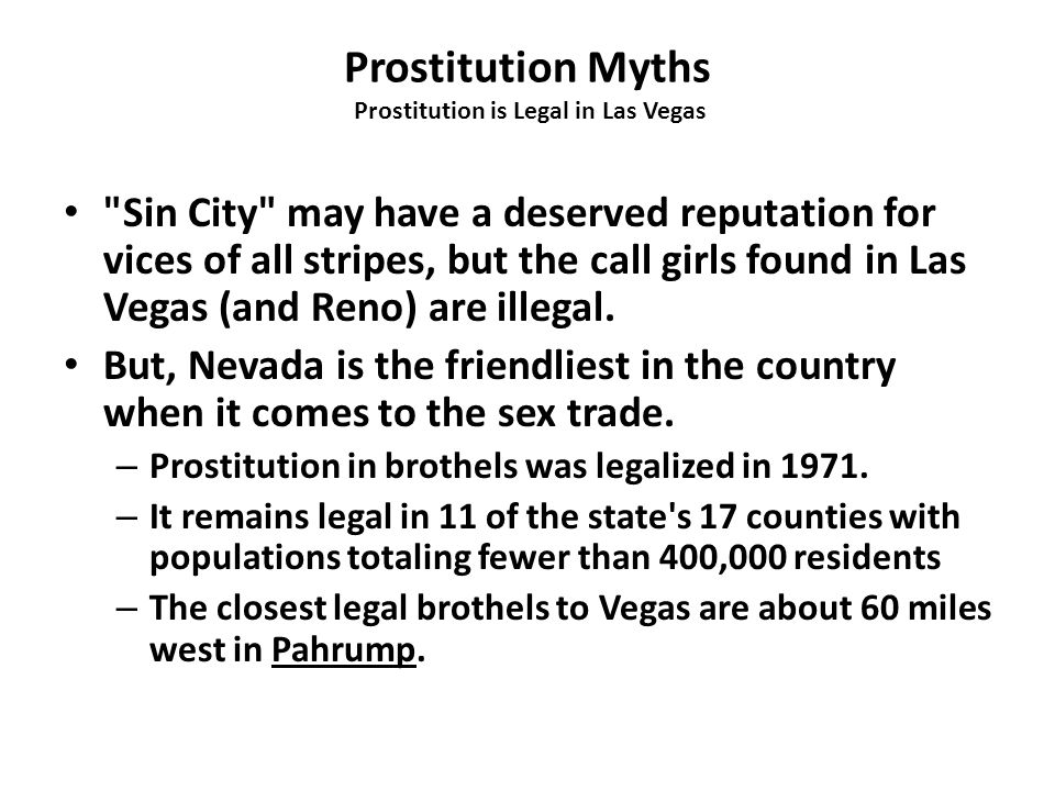 Prostitution Myths Prostitution is Legal in Las Vegas Sin City may have a deserved reputation for vices of all stripes, but the call girls found in Las Vegas (and Reno) are illegal.