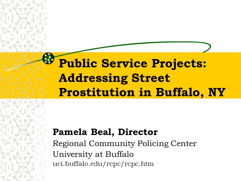 Public Service Projects: Addressing Street Prostitution in Buffalo, NY Pamela Beal, Director Regional Community Policing Center University at Buffalo