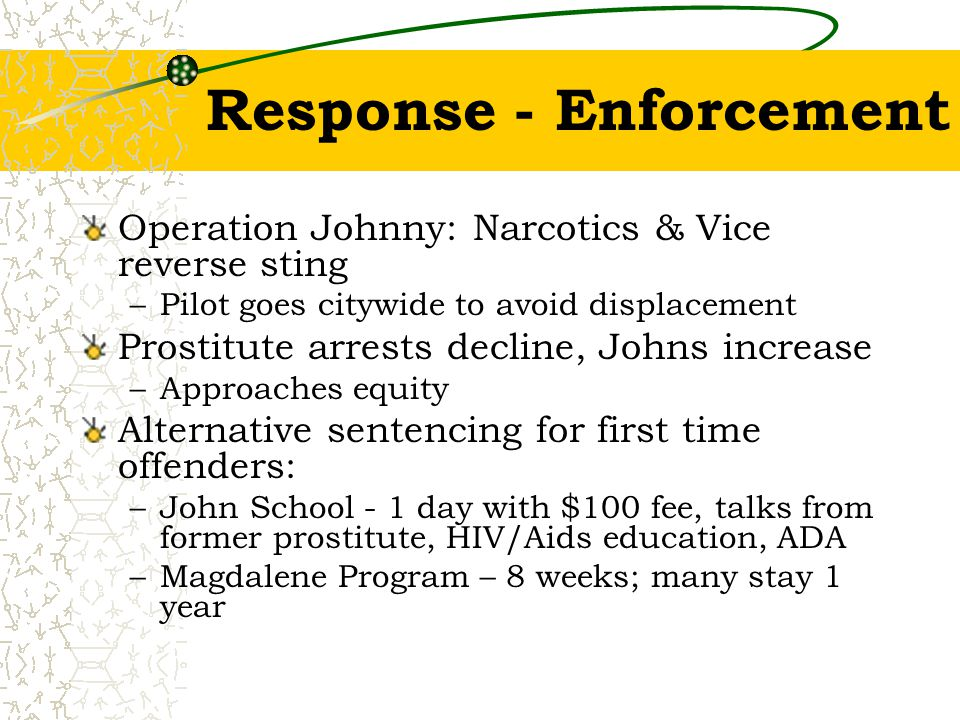 Response - Enforcement Operation Johnny: Narcotics & Vice reverse sting –Pilot goes citywide to avoid displacement Prostitute arrests decline, Johns i