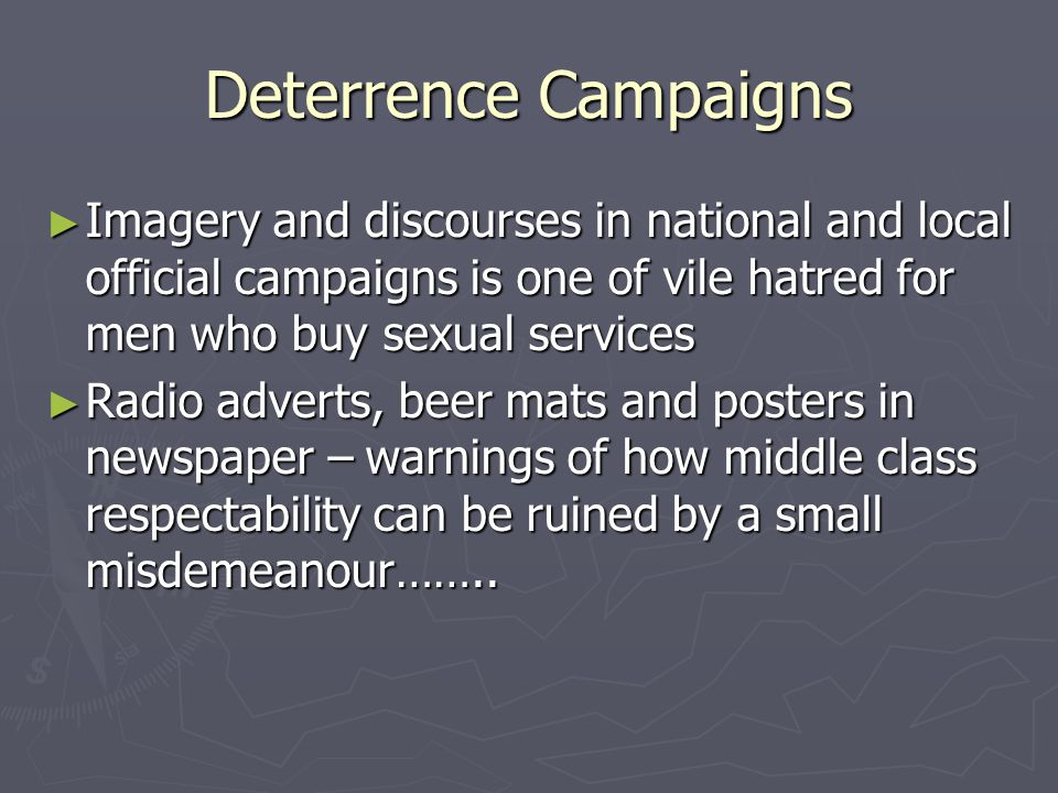 Deterrence Campaigns ► Imagery and discourses in national and local official campaigns is one of vile hatred for men who buy sexual services ► Radio adverts, beer mats and posters in newspaper – warnings of how middle class respectability can be ruined by a small misdemeanour……..