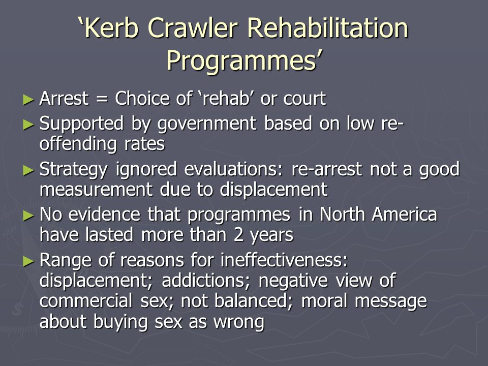 'Kerb Crawler Rehabilitation Programmes' ► Arrest = Choice of 'rehab' or court ► Supported by government based on low re- offending rates ► Strategy ignored evaluations: re-arrest not a good measurement due to displacement ► No evidence that programmes in North America have lasted more than 2 years ► Range of reasons for ineffectiveness: displacement; addictions; negative view of commercial sex; not balanced; moral message about buying sex as wrong