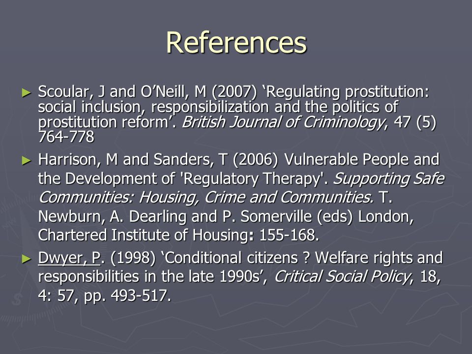 References ► Scoular, J and O'Neill, M (2007) 'Regulating prostitution: social inclusion, responsibilization and the politics of prostitution reform'.