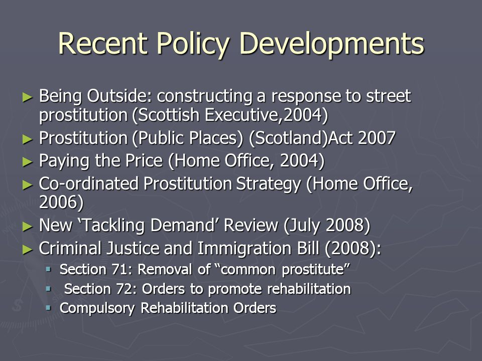 Recent Policy Developments ► Being Outside: constructing a response to street prostitution (Scottish Executive,2004) ► Prostitution (Public Places) (Scotland)Act 2007 ► Paying the Price (Home Office, 2004) ► Co-ordinated Prostitution Strategy (Home Office, 2006) ► New 'Tackling Demand' Review (July 2008) ► Criminal Justice and Immigration Bill (2008):  Section 71: Removal of common prostitute  Section 72: Orders to promote rehabilitation  Compulsory Rehabilitation Orders