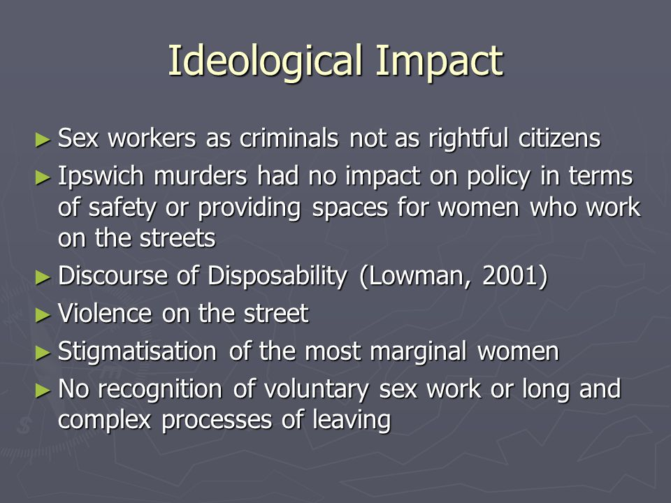 Ideological Impact ► Sex workers as criminals not as rightful citizens ► Ipswich murders had no impact on policy in terms of safety or providing spaces for women who work on the streets ► Discourse of Disposability (Lowman, 2001) ► Violence on the street ► Stigmatisation of the most marginal women ► No recognition of voluntary sex work or long and complex processes of leaving
