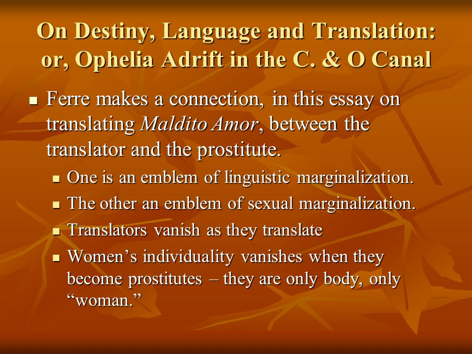On Destiny, Language and Translation: or, Ophelia Adrift in the C. & O Canal Ferre makes a connection, in this essay on translating Maldito Amor, betw