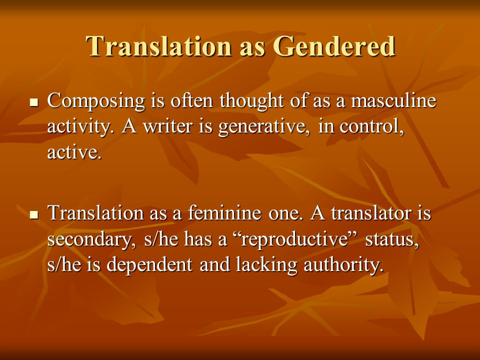 Translation as Gendered Composing is often thought of as a masculine activity. A writer is generative, in control, active. Composing is often thought