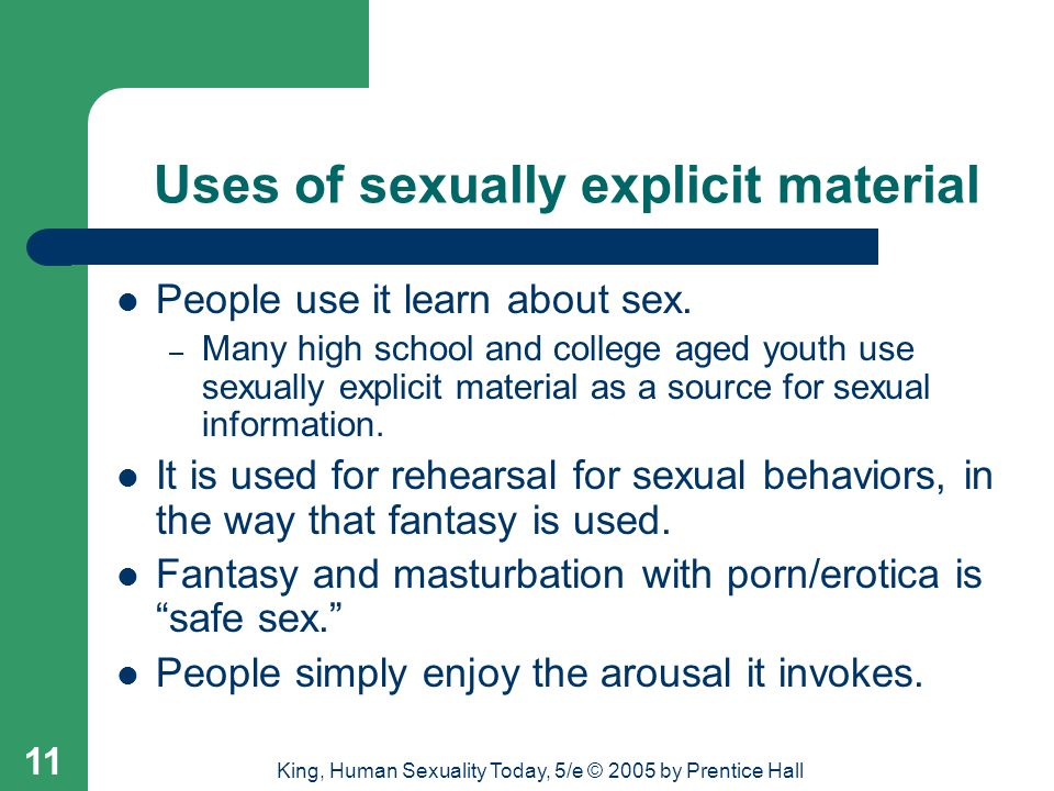 King, Human Sexuality Today, 5/e © 2005 by Prentice Hall 11 Uses of sexually explicit material People use it learn about sex. – Many high school and c