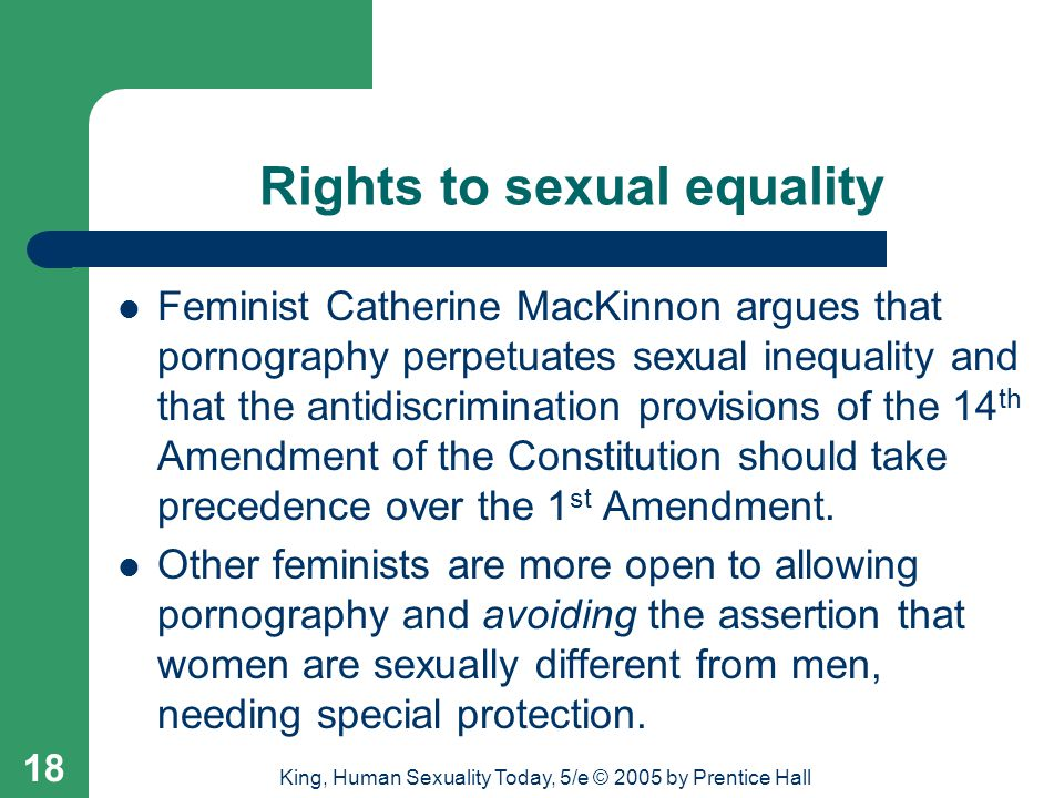 King, Human Sexuality Today, 5/e © 2005 by Prentice Hall 18 Rights to sexual equality Feminist Catherine MacKinnon argues that pornography perpetuates