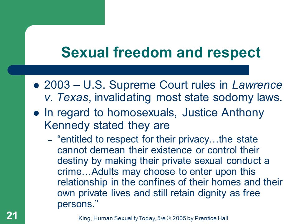 King, Human Sexuality Today, 5/e © 2005 by Prentice Hall 21 Sexual freedom and respect 2003 – U.S. Supreme Court rules in Lawrence v. Texas, invalidat