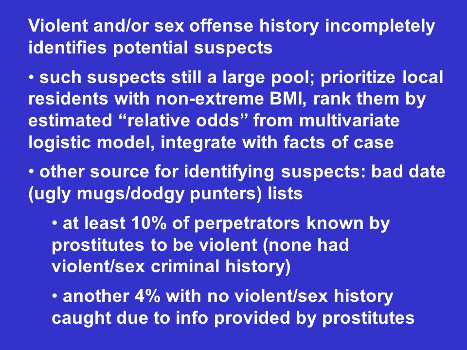 Violent and/or sex offense history incompletely identifies potential suspects such suspects still a large pool; prioritize local residents with non-extreme BMI, rank them by estimated relative odds from multivariate logistic model, integrate with facts of case other source for identifying suspects: bad date (ugly mugs/dodgy punters) lists at least 10% of perpetrators known by prostitutes to be violent (none had violent/sex criminal history) another 4% with no violent/sex history caught due to info provided by prostitutes