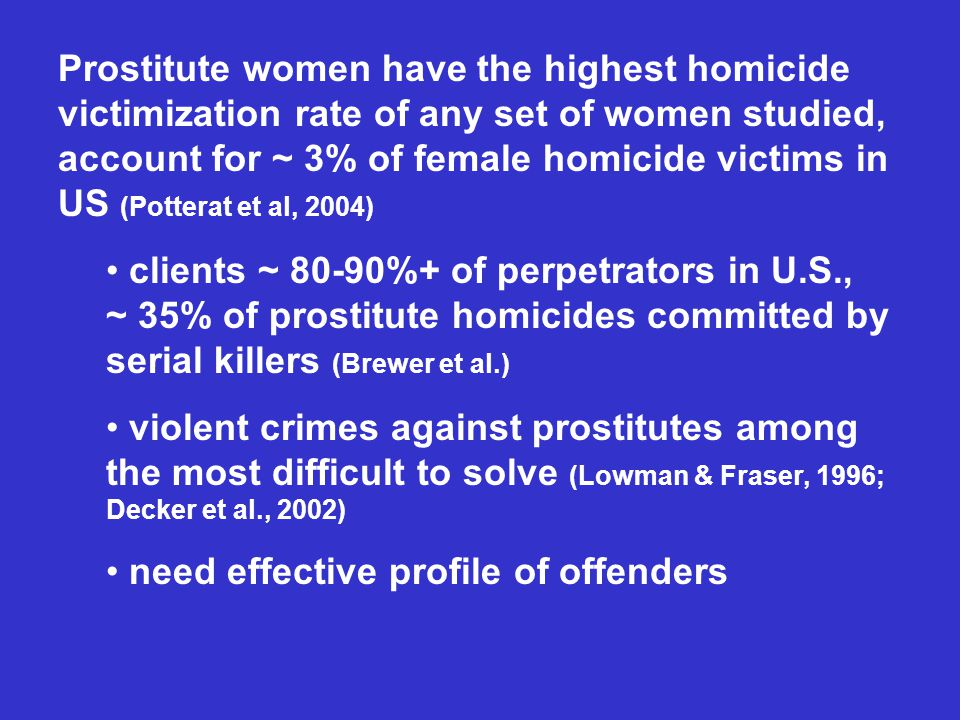 Prostitute women have the highest homicide victimization rate of any set of women studied, account for ~ 3% of female homicide victims in US (Potterat et al, 2004) clients ~ 80-90%+ of perpetrators in U.S., ~ 35% of prostitute homicides committed by serial killers (Brewer et al.) violent crimes against prostitutes among the most difficult to solve (Lowman & Fraser, 1996; Decker et al., 2002) need effective profile of offenders