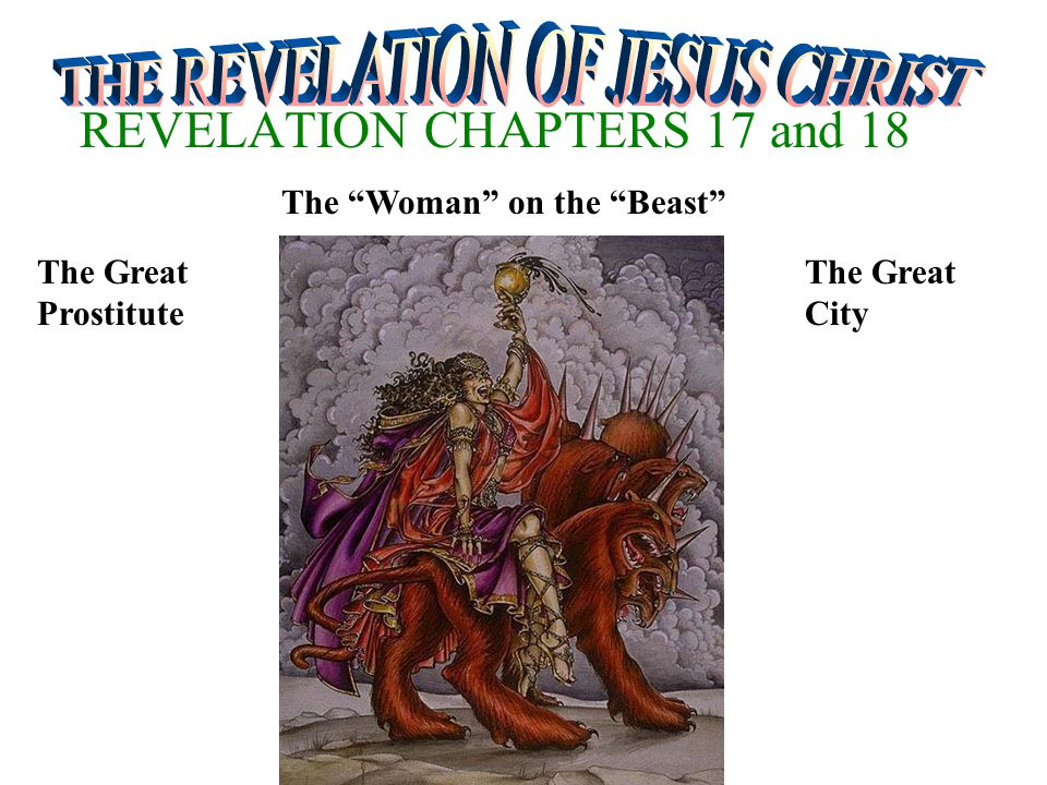 REVELATION CHAPTERS 17 and 18 The Woman on the Beast The Great Prostitute The Great City
